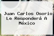 <b>Juan Carlos Osorio</b> Le Responderá A México
