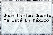 <b>Juan Carlos Osorio</b> Ya Está En México