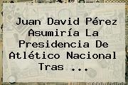 <b>Juan David Pérez</b> Asumiría La Presidencia De Atlético Nacional Tras ...