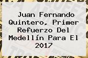 <b>Juan Fernando Quintero</b>, Primer Refuerzo Del Medellín Para El 2017