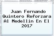 <b>Juan Fernando Quintero</b> Reforzara Al Medellin En El 2017