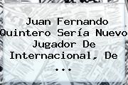 <b>Juan Fernando Quintero</b> Sería Nuevo Jugador De Internacional, De <b>...</b>