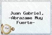 <b>Juan Gabriel</b>, ?<b>Abrazame Muy Fuerte</b>?