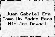 Juan Gabriel Era Como Un Padre Para Mí: <b>Jas Devael</b>