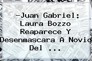 ?Juan Gabriel: <b>Laura Bozzo</b> Reaparece Y Desenmascara A Novio Del ...