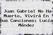 Juan Gabriel No Ha Muerto, Vivirá En Sus Canciones: <b>Lucía Méndez</b>
