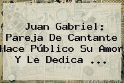 <b>Juan Gabriel</b>: <b>Pareja</b> De Cantante Hace Público Su Amor Y Le Dedica ...