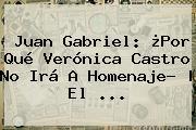 Juan Gabriel: ¿Por Qué <b>Verónica Castro</b> No Irá A Homenaje?   El ...