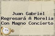 <b>Juan Gabriel</b> Regresará A Morelia Con Magno Concierto