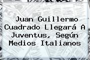 Juan Guillermo Cuadrado Llegará A <b>Juventus</b>, Según Medios Italianos