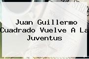 Juan Guillermo <b>Cuadrado</b> Vuelve A La Juventus