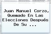 <b>Juan Manuel Corzo</b>, Quemado En Las Elecciones Después De Su ...