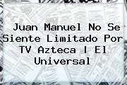 Juan Manuel No Se Siente Limitado Por <b>TV Azteca</b> | El Universal