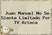 Juan Manuel No Se Siente Limitado Por <b>TV Azteca</b>