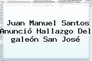 Juan Manuel Santos Anunció Hallazgo Del <b>galeón San José</b>