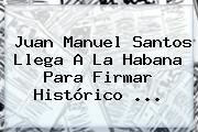 <b>Juan Manuel Santos</b> Llega A La Habana Para Firmar Histórico ...