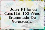 Juan Mijares Cumplió 103 Años Enamorado De Venezuela