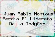 Juan Pablo Montoya Perdio El Liderato De La <b>IndyCar</b>