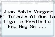 Juan Pablo Vargas: El Talento Al Que <b>la Liga</b> Le Perdió La Fe, Hoy Se ...