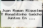 Juan Roman Riquelme Y <b>Ronaldinho</b> Gaúcho Juntos En ...