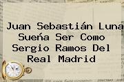 Juan Sebastián Luna Sueña Ser Como Sergio Ramos Del <b>Real Madrid</b>