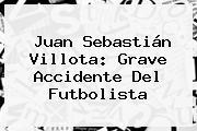<b>Juan Sebastián Villota</b>: Grave Accidente Del Futbolista