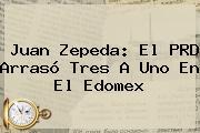 <b>Juan Zepeda</b>: El PRD Arrasó Tres A Uno En El Edomex