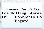Juanes Cantó Con Los <b>Rolling Stones</b> En El Concierto En Bogotá