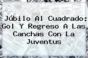 Júbilo Al Cuadrado: Gol Y Regreso A Las Canchas Con La <b>Juventus</b>