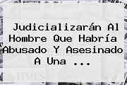 Judicializarán Al Hombre Que Habría Abusado Y Asesinado A Una ...