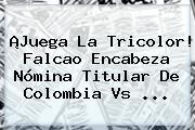 ¡Juega La Tricolor! Falcao Encabeza Nómina Titular De <b>Colombia Vs</b> ...
