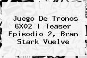 <b>Juego De Tronos</b> 6X02  <b> Teaser Episodio 2, Bran Stark Vuelve
