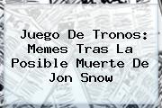 Juego De Tronos: Memes Tras La Posible Muerte De <b>Jon Snow</b>