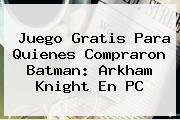 Juego Gratis Para Quienes Compraron <b>Batman</b>: Arkham Knight En PC