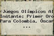 Juegos Olímpicos Al Instante: Primer Oro Para Colombia, Óscar ...