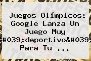 <b>Juegos Olímpicos</b>: Google Lanza Un Juego Muy &#039;deportivo&#039; Para Tu ...