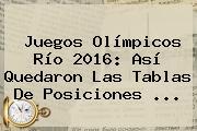 Juegos Olímpicos Río <b>2016</b>: Así Quedaron Las Tablas De Posiciones ...