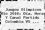 <b>Juegos Olímpicos</b> Río <b>2016</b>: Día, Hora Y Canal Partido Colombia VS ...