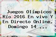Juegos <b>Olímpicos</b> Río 2016 En <b>vivo</b> Y En Directo Online, Domingo 14 ...