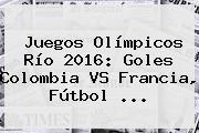 Juegos Olímpicos Río 2016: Goles <b>Colombia VS Francia</b>, Fútbol ...
