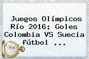 <b>Juegos Olímpicos</b> Río <b>2016</b>: Goles Colombia VS Suecia <b>fútbol</b> ...