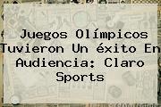 Juegos Olímpicos Tuvieron Un éxito En Audiencia: <b>Claro Sports</b>