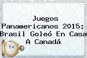 <b>Juegos Panamericanos 2015</b>: Brasil Goleó En Casa A Canadá