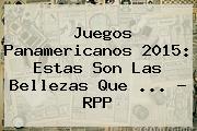 <b>Juegos Panamericanos</b> 2015: Estas Son Las Bellezas Que <b>...</b> - RPP