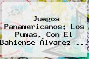 <b>Juegos Panamericanos</b>: Los Pumas, Con El Bahiense Álvarez <b>...</b>