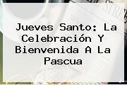 <b>Jueves Santo</b>: La Celebración Y Bienvenida A La Pascua