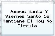 <b>Jueves Santo</b> Y Viernes Santo Se Mantiene El Hoy No Circula