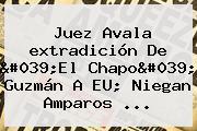 Juez Avala <b>extradición</b> De &#039;El <b>Chapo</b>&#039; Guzmán A EU; Niegan Amparos ...