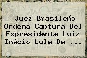 Juez Brasileño Ordena Captura Del Expresidente Luiz Inácio <b>Lula Da</b> ...