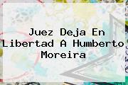 Juez Deja En Libertad A Humberto <b>Moreira</b>